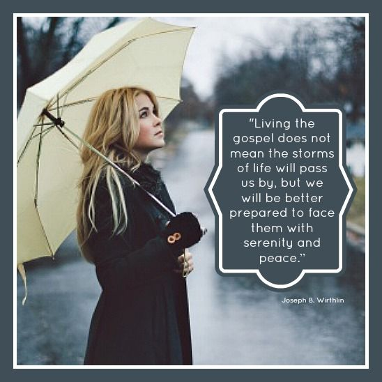 """""""Living the gospel does not mean that the storms of live will pass us by, but we will be better prepared to face them with serenity and peace."""" -Joseph B. Wirthlin"""