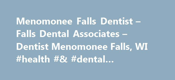 Menomonee Falls Dentist – Falls Dental Associates – Dentist Menomonee Falls, WI #health #& #dental #insurance #plans http://dental.remmont.com/menomonee-falls-dentist-falls-dental-associates-dentist-menomonee-falls-wi-health-dental-insurance-plans/  #dental associates # Menomonee Falls Dentist Falls Dental Associates – Menomonee Falls, Wi Welcome! The dental professionals at Falls Dental Associates are pleased to welcome you to our practice. We want all our patients to be informed decision…