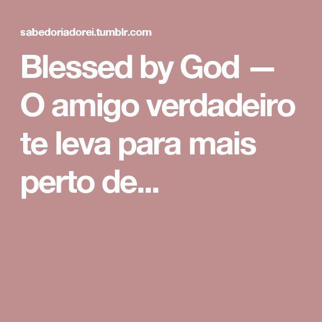 Blessed by God — O amigo verdadeiro te leva para mais perto de...
