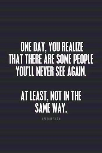 One day, you realize that there are some people you'll never see again. At least, not in the same way..