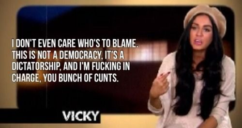 "I don't even care who's to blame. This is not a democracy, its a dictatorship, and I'm in fucking charge, you bunch of cunts."" - Vicky, Geordie Shore"