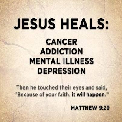 "JESUS HEALS: cancer addiction mental illness depression Then HE touched their eyes and said, ""Because of your faith, it will happen."" Matthew 9:29"
