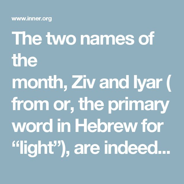 """The two names of the month,ZivandIyar(fromor, the primary word in Hebrew for """"light""""), are indeed two synonyms for """"light."""" They both relate to the special light that shines in this second month of the Jewish calender. In particular,Iyarrefers to the light source (or to the light within and proximate to its source), whereasZivrefers to theexpansionof radiant-energy as it shines far from its source. With regard to G-d's Divine light, theZivis that radiance which descends from its…"""