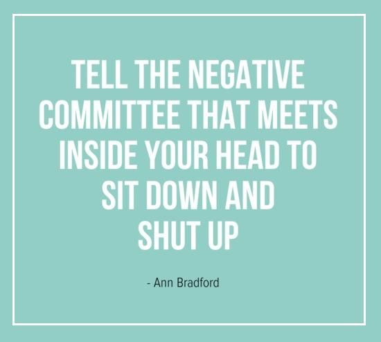 Tell the negative committee that meets inside your head to sit down and shut up
