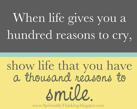 """""""When life gives you a hundred reasons to cry, show life that you have a thousand reasons to smile."""" ~Unknown"""