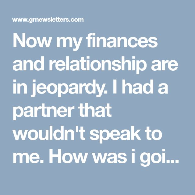 Now my finances and relationship are in jeopardy. I had a partner that wouldn't speak to me. How was i going to get out of this one ?