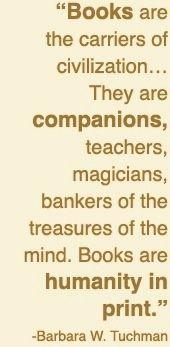 Boeken zijn de dragers van beschaving… Ze zijn gezelschap, leerkrachten, tovenaars, bankiers van de schatten van de geest. Boeken zijn menselijkheid in drukvorm.
