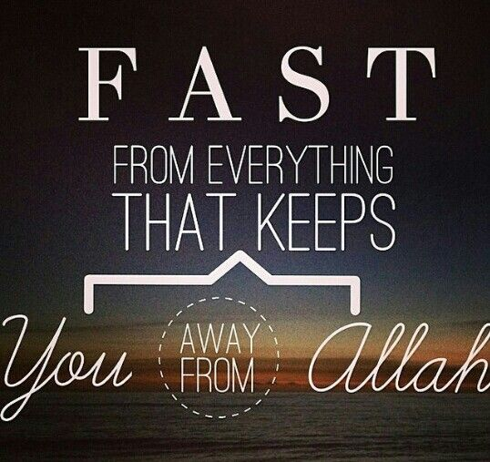 Fast (abstain) from everything that keeps you from Allah