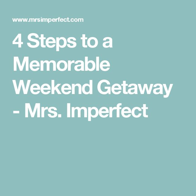 4 Steps to a Memorable Weekend Getaway - Mrs. Imperfect