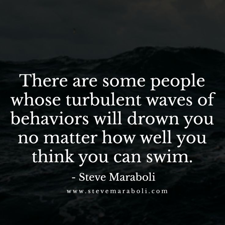 There are some people whose turbulent waves of behaviors will drown you no matter how well you think you can swim. - Steve Maraboli