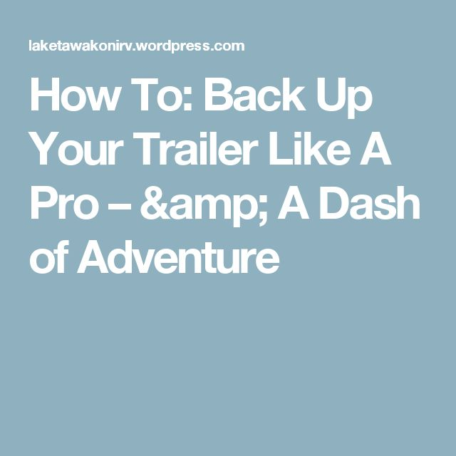 How To: Back Up Your Trailer Like A Pro – & A Dash of Adventure