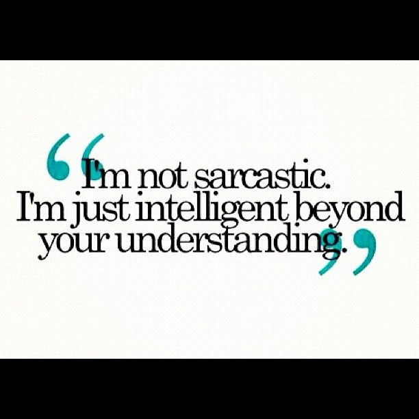 "INTJ.  But also, ""I am sarcastic, but you're not smart enough to 'get' it."""