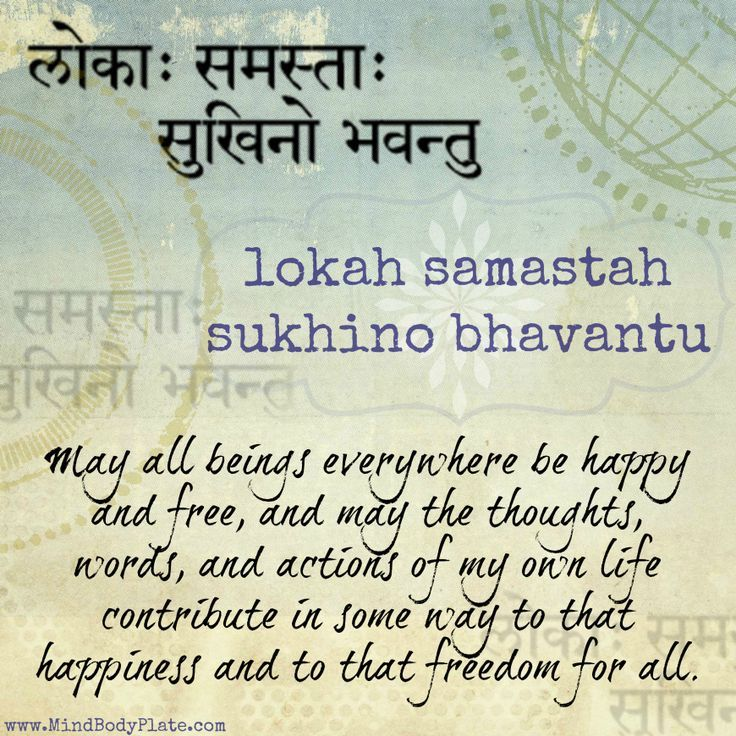 mantra -- sanskrit -- lokah samastah sukhino bhavantu -- may all beings everywhere be happy and free, and may the thoughts, words, and actions of my own life contribute in some way to that happiness and to that freedom for all -- MindBodyPlate.com: