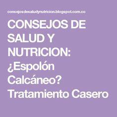 CONSEJOS DE SALUD Y NUTRICION: ¿Espolón Calcáneo? Tratamiento Casero