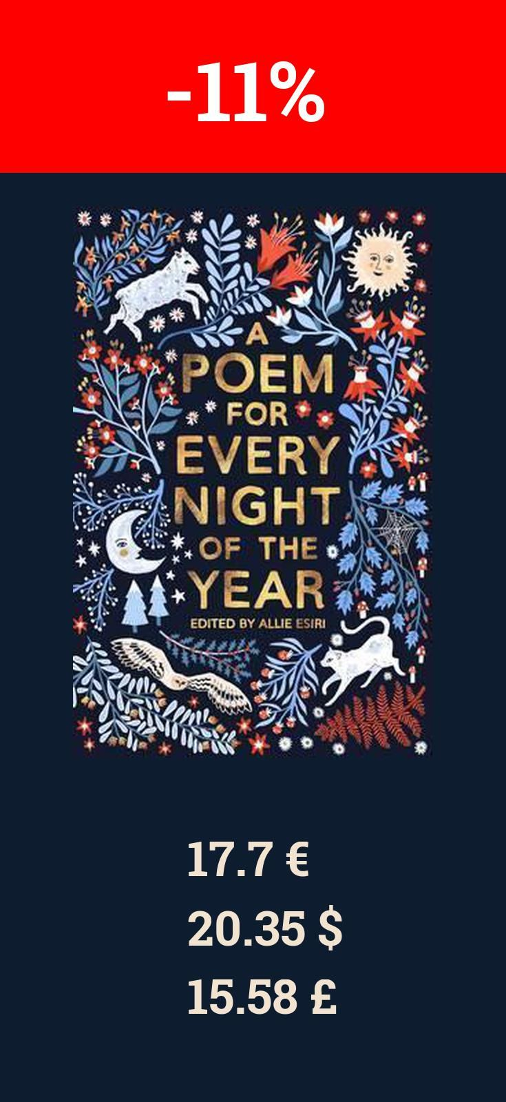 You can purchase A Poem for Every Night of for 11% less right now! Some books become lifelong treasures and A Poem for Every Night of the Year, edited by Allie Esiri, will be one of them. A handsome collection, it contains not just classics by TS Eliot and Eleanor Farjeon but modern poems by Maya Angelou and Tony Mitton. It is the best book of its kind since Charles Causley s, and a must-have for nine-plus readers. -- Amanda Craig The New Statesman Allie Esiri s delightfully eclectic…