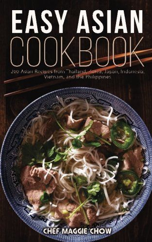 Easy Asian Cookbook 200 Asian Recipes from Thailand Korea Japan Indonesia Vietnam and the Philippines
