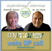 Thank you so much for the TREMENDOUS response to My Money Wake UP Call Inspirational Interview with Dr. Joe Vitale! Wow!  If you missed it, or were not able to get onto the SOLD OUT call, listen to the replay at http://mywakeupcalls.net/money/