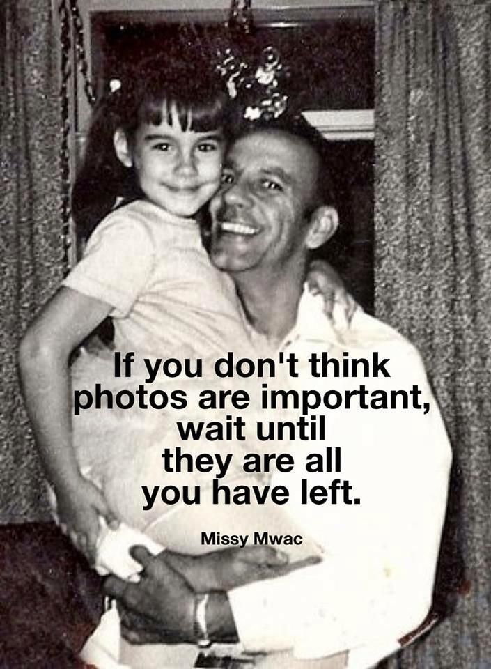 If you don't think photos are important, wait until they are all you have left. -Missy Mwac