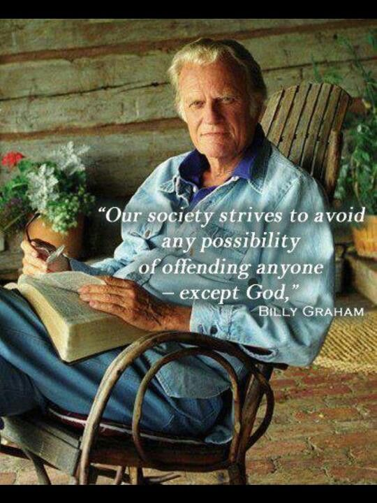 Our society strives to avoid any possibility of offending anyone - except God. -Billy Graham