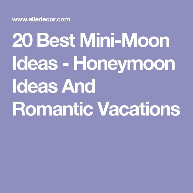 20 Best Mini-Moon Ideas - Honeymoon Ideas And Romantic Vacations