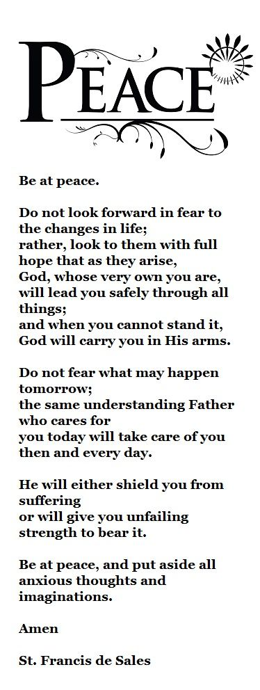 Be at peace. St. Francis de Sales this prayer was under my mom's pillow and under my son's bed at special moments. Her illness and the night before his first communion.