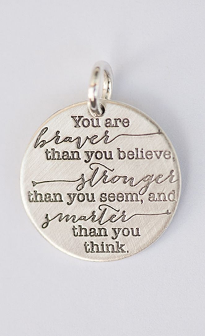 You are braver than you believe, stronger than you seem, and smarter than you think. ~I love this