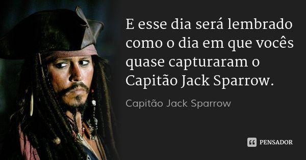 E esse dia será lembrado como o dia em que vocês quase capturaram o Capitão Jack…