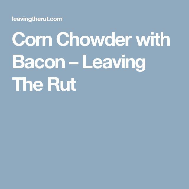 Corn Chowder with Bacon – Leaving The Rut