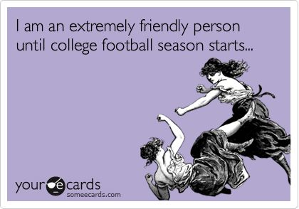 I+am+an+extremely+friendly+person+until+college+football+season+starts...