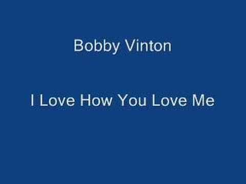 I Love How You Love Me- Bobby Vinton ((confession. I had 2 teenage aunts who were more like older sisters who LOVED these oldies songs. lol. today. . . i like 'some' of them too!)) :0)