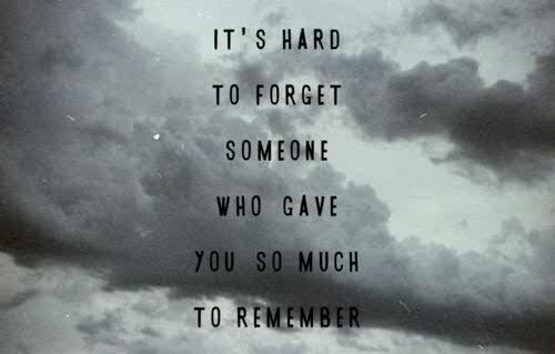 It's hard to forget someone who gave you so much to remember.God Will, Heart, Lets Go Quotes, True, Memories, Forget, Weights Loss, Loneliness Quotes, Pictures Quotes