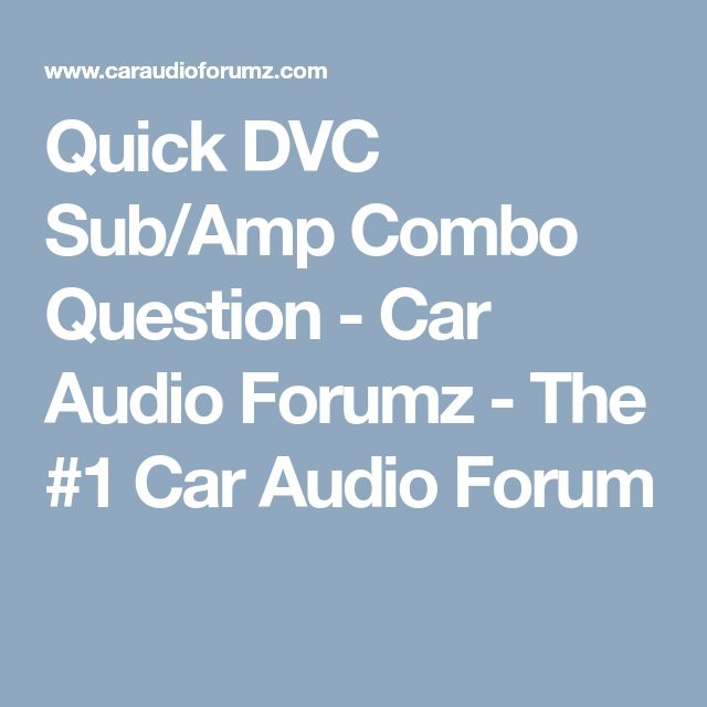 Quick DVC Sub/Amp Combo Question - Car Audio Forumz - The #1 Car Audio Forum