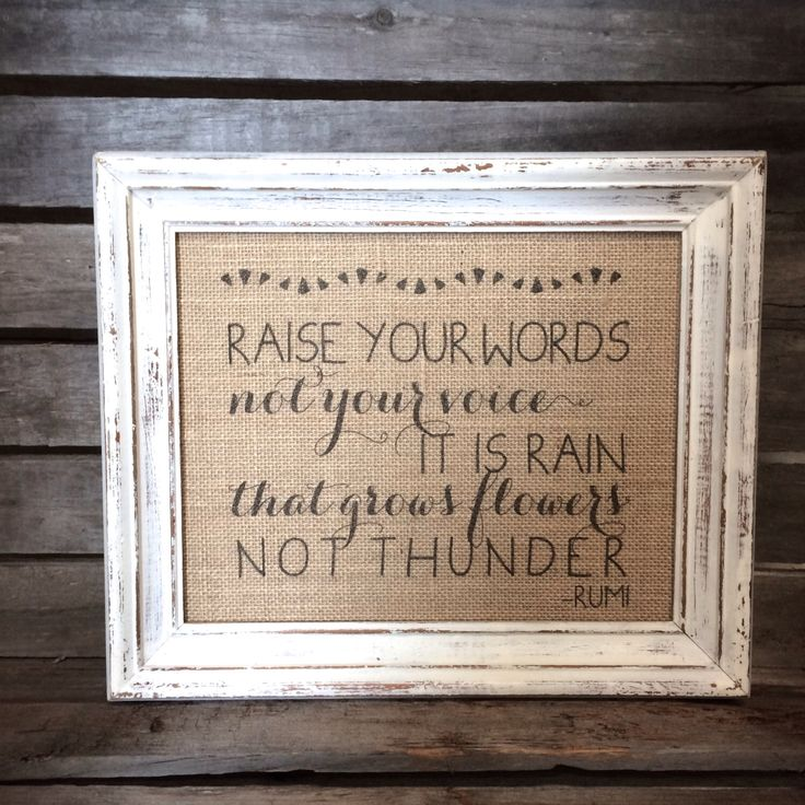 Raise Your Words, Not Your Voice It Is Rain That Grows Flowers Not Thunder - Eco-Friendly Burlap Art Print - Rumi Quote by BellaGreyVintage on Etsy https://www.etsy.com/listing/182088474/raise-your-words-not-your-voice-it-is