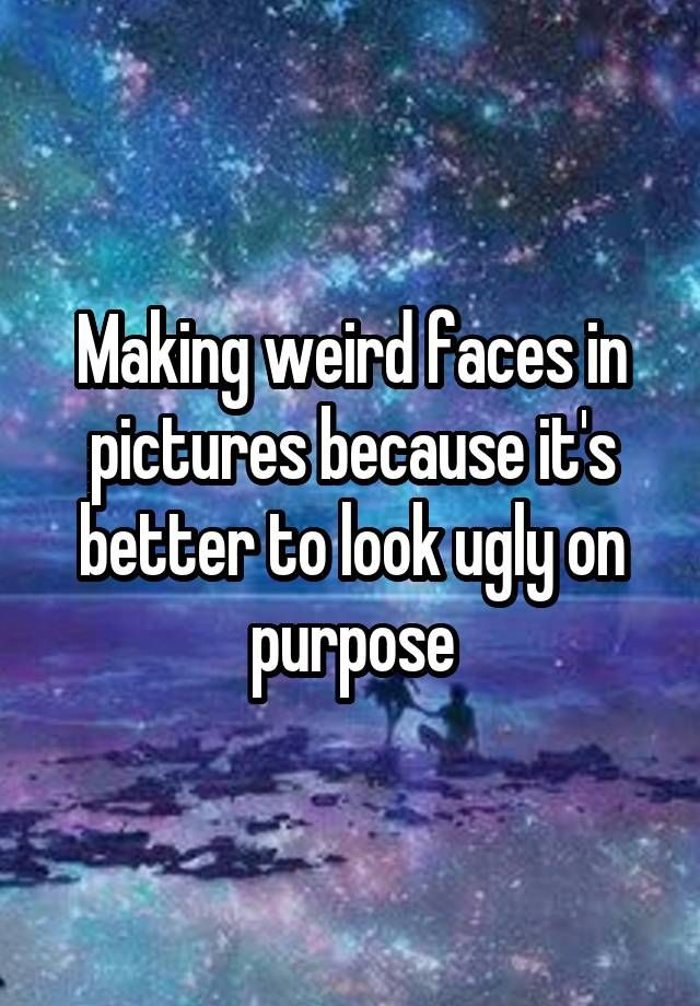Making weird faces in pictures because it's better to look ugly on purpose