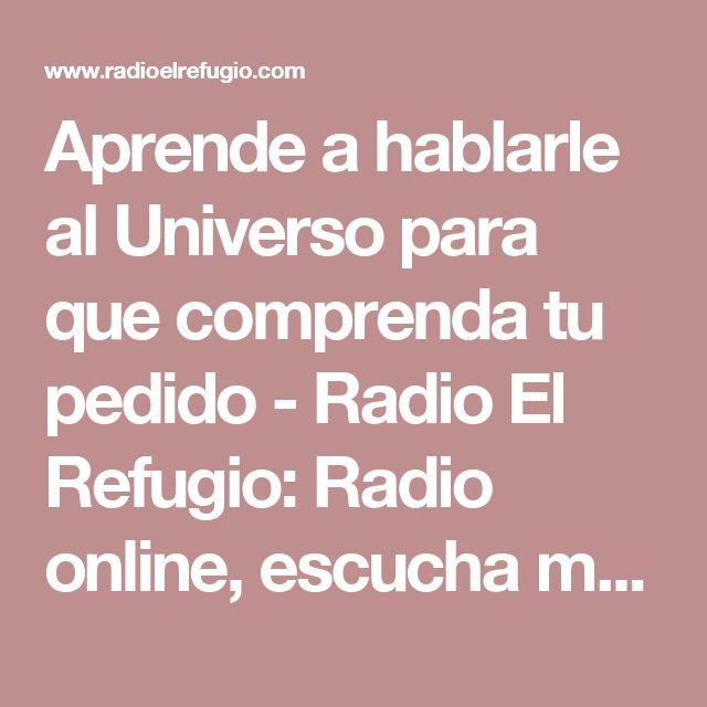 Aprende a hablarle al Universo para que comprenda tu pedido - Radio El Refugio: Radio online, escucha música gratis