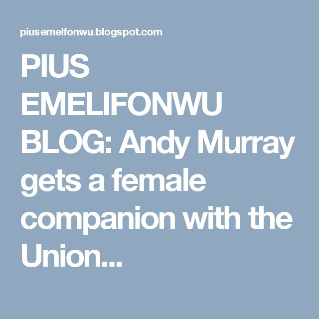 PIUS EMELIFONWU BLOG: Andy Murray gets a female companion with the Union...
