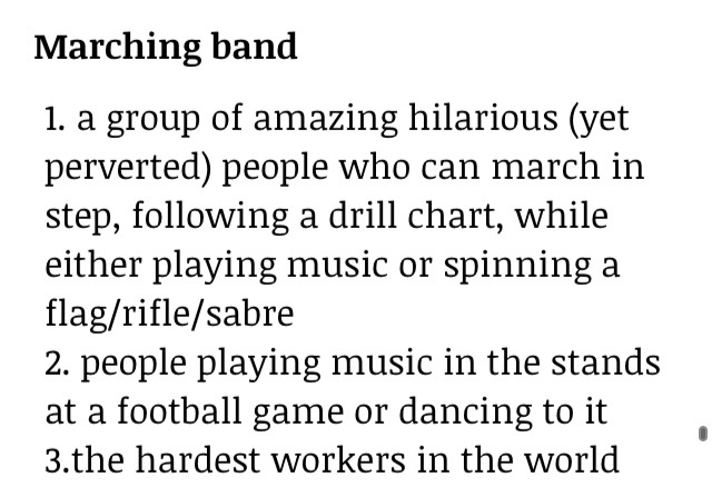 Marching Band 1. A group of amazing hilarious (yet perverted) people who can march in step, following a drill chart, while either playing music or spinning a flag/rifle/sabre 2. People playing music in the stands at a football games or dancing to it 3. The hardest workers in the world