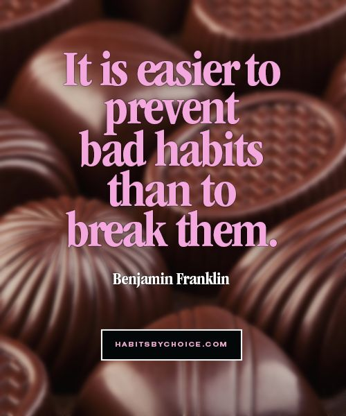 """It is easier to prevent bad habits than to break them."" A wise quote about habitual behaviour from Benjamin Franklin."
