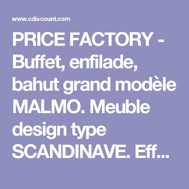 PRICE FACTORY - Buffet, enfilade, bahut grand modèle MALMO. Meuble design type SCANDINAVE. Effet ultra tendance pour votre salon - Achat / Vente buffet - bahut PRICE FACTORY - Buffet, enf - Cdiscount