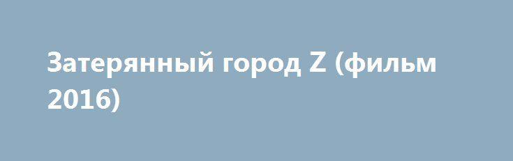 Затерянный город Z (фильм 2016) http://kinofak.net/publ/boeviki/zaterjannyj_gorod_z_film_2016/3-1-0-5897  Эльдорадо, таинственная столица инков, загадочный Город Z… Вымысел или реальность? В 1925 году экспедиция полковника Фоссета, члена Королевского Географического общества, бесследно исчезла в джунглях Амазонии в поисках Города Z…