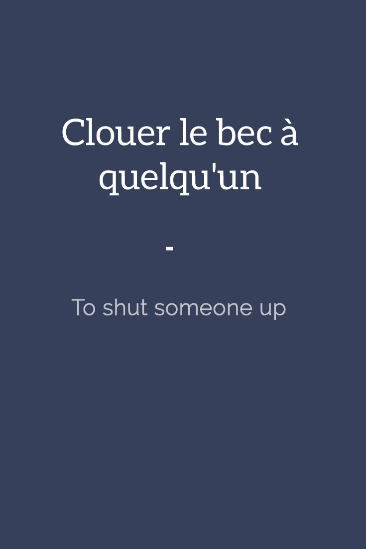 Clouer le bec à quelqu'un - To shut someone up. For more French expressions you can learn daily, get a copy of this e-book from Talk in French: https://store.talkinfrench.com/product/french-expressions/