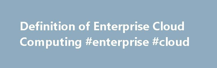 Definition of Enterprise Cloud Computing #enterprise #cloud http://baltimore.remmont.com/definition-of-enterprise-cloud-computing-enterprise-cloud/  Enterprise Cloud Computing Enterprise Cloud Computing refers to a computing environment residing behind a firewall that delivers software, infrastructure and platform services to an enterprise. Cloud computing also typically delivers Web services, providing access to components that can be easily combined to rapidly create composite web…