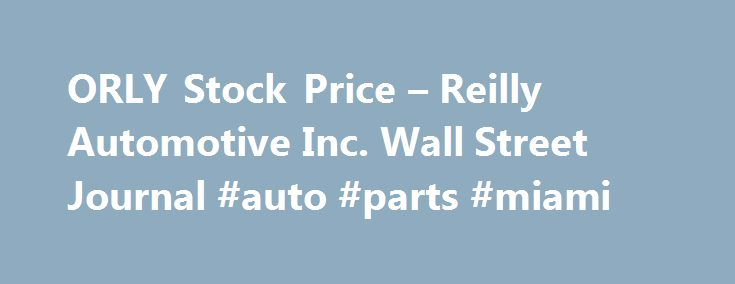 ORLY Stock Price – Reilly Automotive Inc. Wall Street Journal #auto #parts #miami http://sweden.remmont.com/orly-stock-price-reilly-automotive-inc-wall-street-journal-auto-parts-miami/  #orielly auto # Profile ORLY O Reilly Automotive, Inc. owns and operates retail outlets in the United States. It engages in the distribution and retailing of automotive aftermarket parts, tools, supplies, equipment, and accessories in the U.S. serving both professional installers and do-it-yourself…