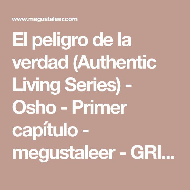 El peligro de la verdad (Authentic Living Series) - Osho - Primer capítulo - megustaleer - GRIJALBO -