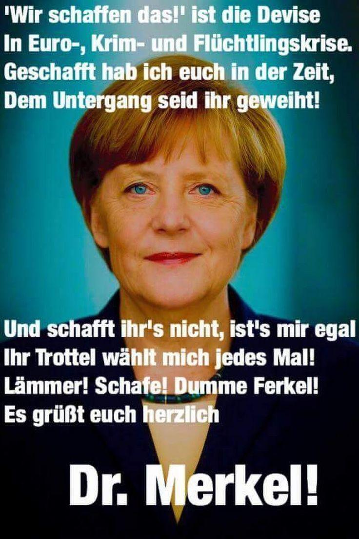 """Merkel muss weg! """"Wir schaffen das!"""" ist die Devise in Euro-, Krim- und Flüchtlingskriese. Geschafft hab ich euch in der Zeit, dem Untergang seid ihr geweiht! Und schafft ihr´s nicht, ist´s mir egal, ihr Trottel wählt mich jedes mal! Lämmer! Schafe! Dumme Ferkel! Es grüßt euch herzlich Dr. Merkel!"""