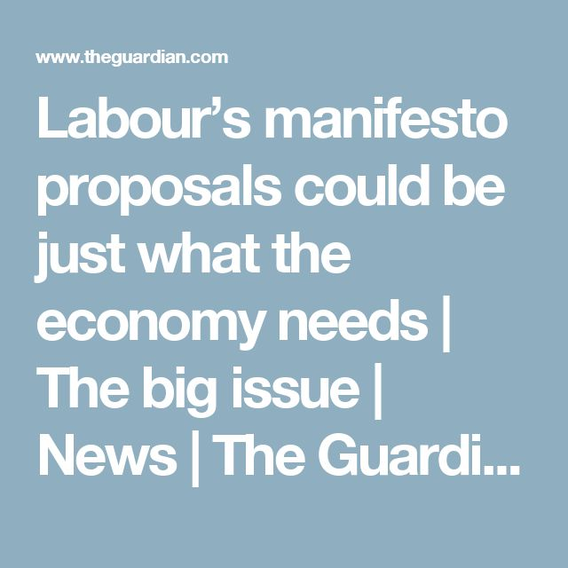 Labour's manifesto proposals could be just what the economy needs | The big issue | News | The Guardian