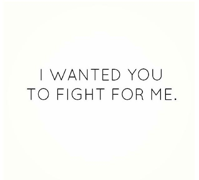 I didn't want to be the one to have to fight.....I wanted YOU  to WANT to fight for ME