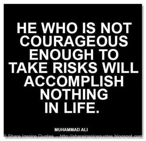 He who is not courageous enough to risks will accomplish nothing in life ~Muhammad Ali