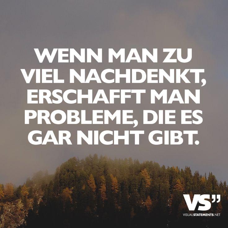 Wenn man zu viel nachdenkt, erschafft man Probleme, die es gar nicht gibt.