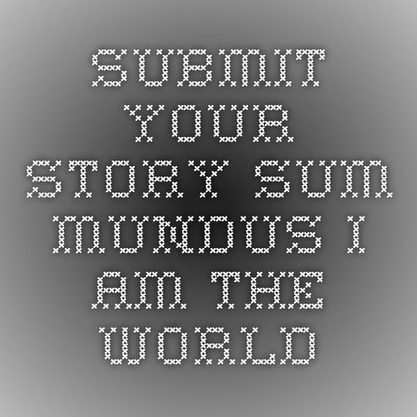 Submit Your Story - Sum Mundus - I Am The World